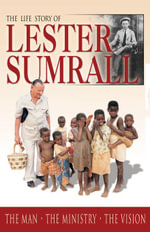 The Life Story of Lester Sumrall : The Man - The Ministry - The Vision - Lester Sumrall