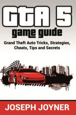 GTA 5 Game Guide : Grand Theft Auto Tricks, Strategies, Cheats, Tips and Secrets - Joseph Joyner