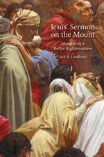 Jesus' Sermon on the Mount : Mandating a Better Righteousness - Jack R. Lundbom