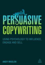 Persuasive Copywriting : Using Psychology to Engage, Influence and Sell - Andy Maslen