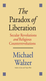The Paradox of Liberation : Secular Revolutions and Religious Counterrevolutions - Michael Walzer