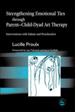 Strengthening Emotional Ties through Parent-Child-Dyad Art Therapy : Interventions with Infants and Preschoolers - Lucille Proulx