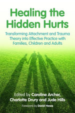 Healing the Hidden Hurts : Transforming Attachment and Trauma Theory into Effective Practice with Families, Children and Adults