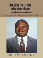 Real Estate Transactions and Foreclosure Control-A Home Mortgage Reference Handbook : The Causes and Remedies of Foreclosure Pains - Ph.D., Frank M. Igah