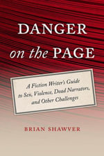 Danger on the Page : A Fiction Writer's Guide to Sex, Violence, Dead Narrators, and Other Challenges - Brian Shawver