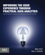 Improving the User Experience through Practical Data Analytics : Gain Meaningful Insight and Increase Your Bottom Line - Mike Fritz