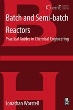 Batch and Semi-batch Reactors : Practical Guides in Chemical Engineering - Jonathan Worstell