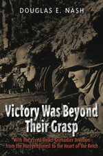Victory Was Beyond Their Grasp : With the 272nd Volks-Grenadier Division from the Huertgen Forest to the Heart of the Reich - Douglas E. Nash