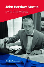 John Bartlow Martin : A Voice for the Underdog - Ray E. Boomhower