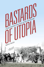 Bastards of Utopia : Living Radical Politics after Socialism - Maple Razsa