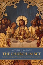 The Church in Act : Lutheran Liturgical Theology in Ecumenical Conversation - Maxwell E. Johnson