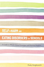 Self-Harm and Eating Disorders in Schools : A Guide to Whole-School Strategies and Practical Support - Pooky Knightsmith