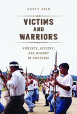 Victims and Warriors : Violence, History, and Memory in Amazonia - Casey High