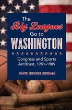 The Big Leagues Go to Washington : Congress and Sports Antitrust, 1951-1989 - David George Surdam