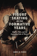 Figure Skating in the Formative Years : Singles, Pairs, and the Expanding Role of Women - James  R. Hines