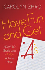Have Fun & Get A's : How to Study Less and Achieve More - Carolyn Zhao