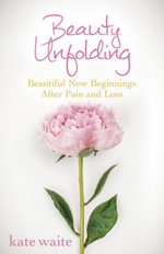Beauty Unfolding : Beautiful New Beginnings After Pain and Loss - Kate Waite