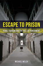 Escape to Prison : Penal Tourism and the Pull of Punishment - Michael Welch