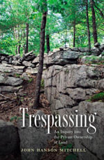 Trespassing : An Inquiry into the Private Ownership of Land - John Hanson Mitchell