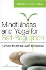 Mindfulness and Yoga for Self-Regulation : A Primer for Mental Health Professionals - Catherine P., PhD Cook-Cottone