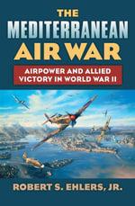 The Mediterranean Air War : Airpower and Allied Victory in World War II - Robert S. Jr. Ehlers