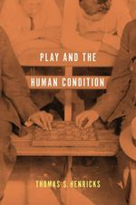 Play and the Human Condition - Thomas S. Henricks