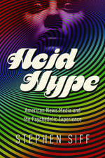 Acid Hype : American News Media and the Psychedelic Experience - Stephen Siff