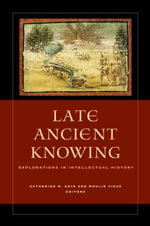 Late Ancient Knowing : Explorations in Intellectual History