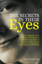 The Secrets in Their Eyes : Transforming the Lives of People with Cognitive, Emotional, Learning, or Movement Disorders or Autism by Changing the Visua - Melvin Kaplan
