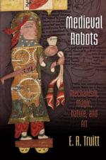 Medieval Robots : Mechanism, Magic, Nature, and Art - E. R. Truitt