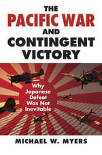 The Pacific War and Contingent Victory : Why Japanese Defeat Was Not Inevitable - Michael Myers