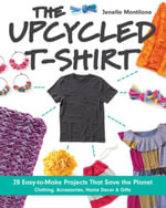 The Upcycled T-Shirt : 28 Easy-to-Make Projects That Save the Planet  Clothing, Accessories, Home Decor & Gifts - Jenelle Montilone