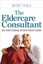 The Eldercare Consultant : Your Guide to Making the Best Choices Possible - Becky Feola