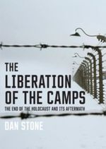 The Liberation of the Camps : The End of the Holocaust and Its Aftermath - Dan Stone