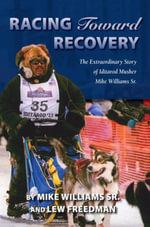 Racing Toward Recovery : The Extraordinary Story of Alaska Musher Mike Williams Sr. - Mike Williams