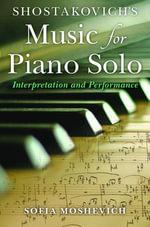 Shostakovich's Music for Piano Solo : Interpretation and Performance - Sofia Moshevich