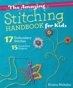 The Amazing Stitching Handbook for Kids : 17 Embroidery Stitches - 15 Fun & Easy Projects - Kristin Nicholas