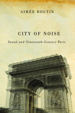 City of Noise : Sound and Nineteenth-Century Paris - Aimée| Boutin