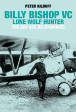 Billy Bishop VC Lone Wolf Hunter : The RAF Ace Re-Examined - Peter Kilduff