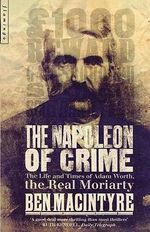 The Napoleon of Crime : The Life and Times of Adam Worth, the Real Moriarty - Ben Macintyre
