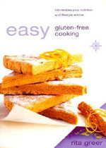 Easy Gluten Free Cooking : Over 130 Recipes Plus Nutrition and Lifestyle Advice for Gluten (Wheat) Free Diet - Rita Greer
