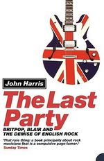 The Last Party : Britpop, Blair and the Demise of English Rock - John Harris