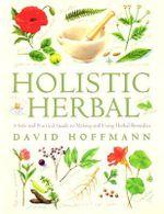 Holistic Herbal : A Safe and Practical Guide to Making and Using Herbal Remedies - David Hoffman