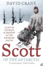 Scott of the Antarctic : A Life of Courage and Tragedy in the Extreme South - David Crane