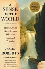 A Sense of the World : How a Blind Man Became History's Greatest Traveler - Jason Roberts