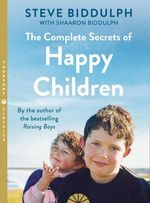 The Complete Secrets of Happy Children : A Guide for Parents - Steve Biddulph