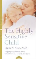 The Highly Sensitive Child : Helping Our Children Thrive When the World Overwhelms Them - Elaine N. Aron