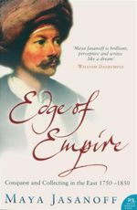 Edge of Empire : Conquest and Collecting in the East 1750-1850 - Maya Jasanoff