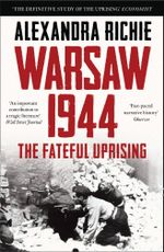 Warsaw 1944 : Hitler, Himmler and the Crushing of a City - Alexandra Richie
