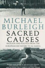 Sacred Causes : Religion and Politics from the European Dictators to Al Qaeda - Michael Burleigh
